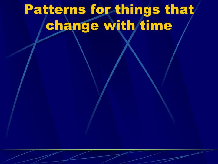 Patterns for things that change with time
