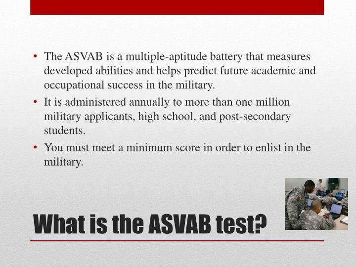 The ASVAB is a multiple-aptitude battery that measures developed abilities and helps predict future academic and occupational success in the military.