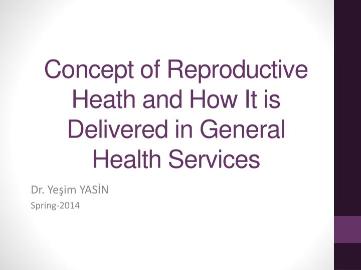 Concept of reproductive heath and how i t is delivered in general health services