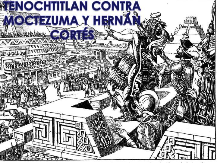 TENOCHTITLAN CONTRA MOCTEZUMA Y HERNÁN CORTÉS