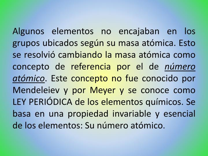 Algunos elementos no encajaban en los grupos ubicados según su masa atómica. Esto se resolvió cambiando la masa atómica como concepto de referencia por el de