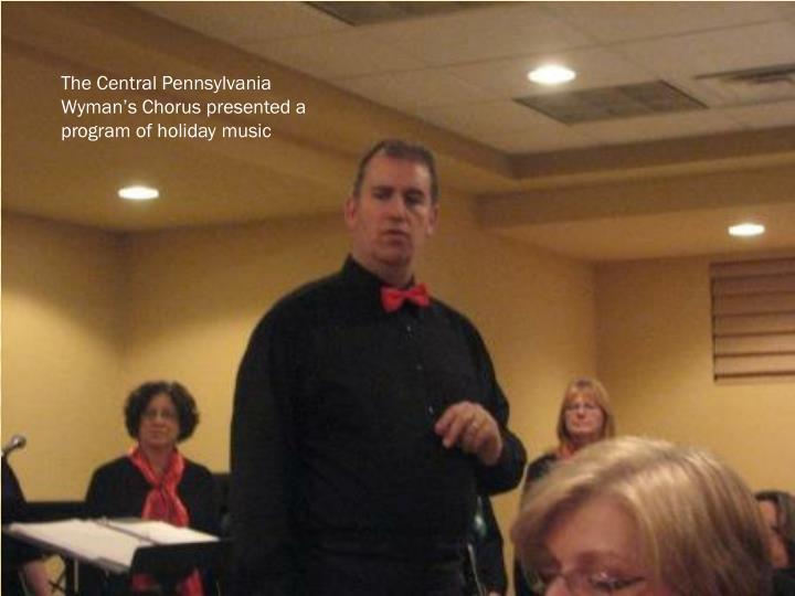 The Central Pennsylvania Wyman's Chorus presented a program of holiday music