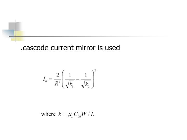 .cascode current mirror is used