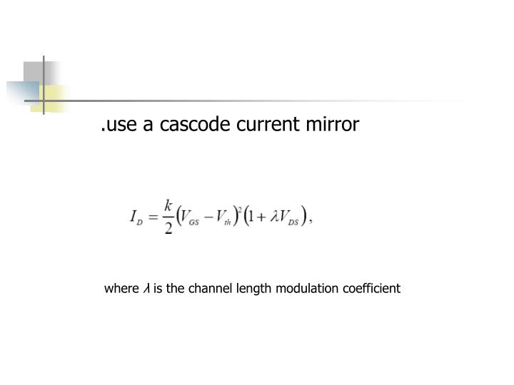 .use a cascode current mirror