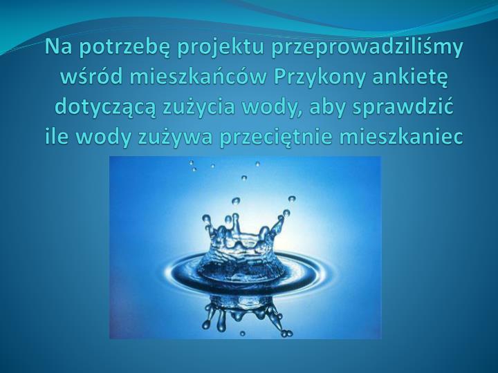 Na potrzebę projektu przeprowadziliśmy wśród mieszkańców Przykony ankietę dotyczącą zużycia wody, aby sprawdzić ile wody zużywa przeciętnie mieszkaniec Przykony na miesiąc.