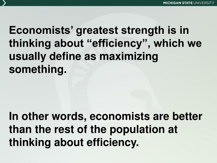 "Economists' greatest strength is in thinking about ""efficiency"", which we usually define as maximizing something."