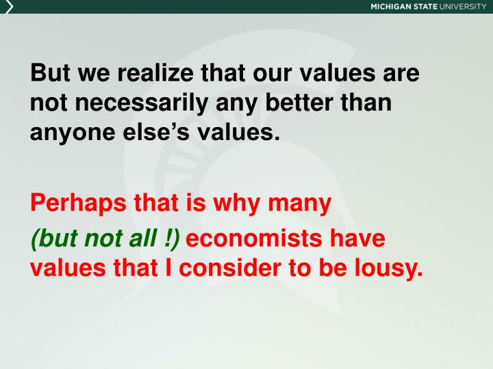 But we realize that our values are not necessarily any better than anyone else's values.