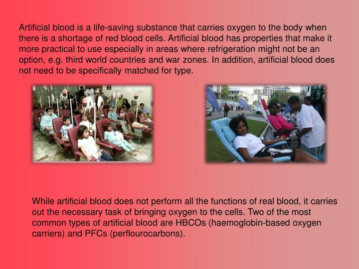 Artificial blood is a life-saving substance that carries oxygen to the body when there is a shortage of red blood cells. Artificial blood has properties that make it more practical to use especially in areas where refrigeration might not be an option, e.g. third world countries and war zones. In addition, artificial blood does not need to be specifically matched for type.