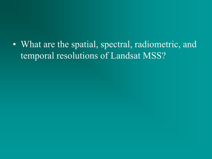 What are the spatial, spectral, radiometric, and temporal resolutions of Landsat MSS?