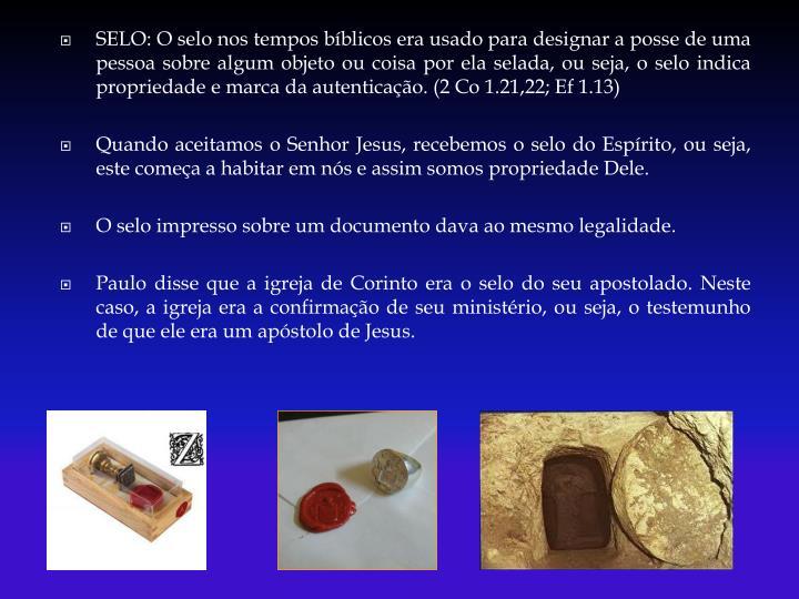 SELO: O selo nos tempos bíblicos era usado para designar a posse de uma pessoa sobre algum objeto ou coisa por ela selada, ou seja, o selo indica propriedade e marca da autenticação. (2 Co 1.21,22; Ef 1.13)