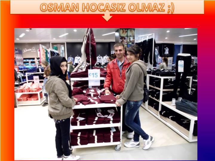 OSMAN HOCASIZ OLMAZ ;)