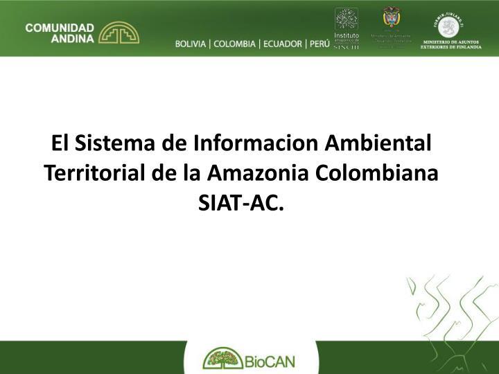 El Sistema de Informacion Ambiental Territorial de la Amazonia Colombiana SIAT-AC.