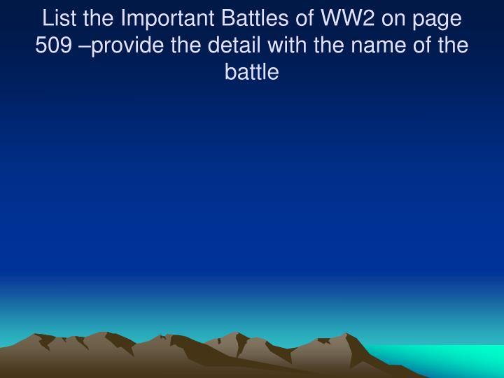 List the Important Battles of WW2 on page 509 –provide the detail with the name of the battle