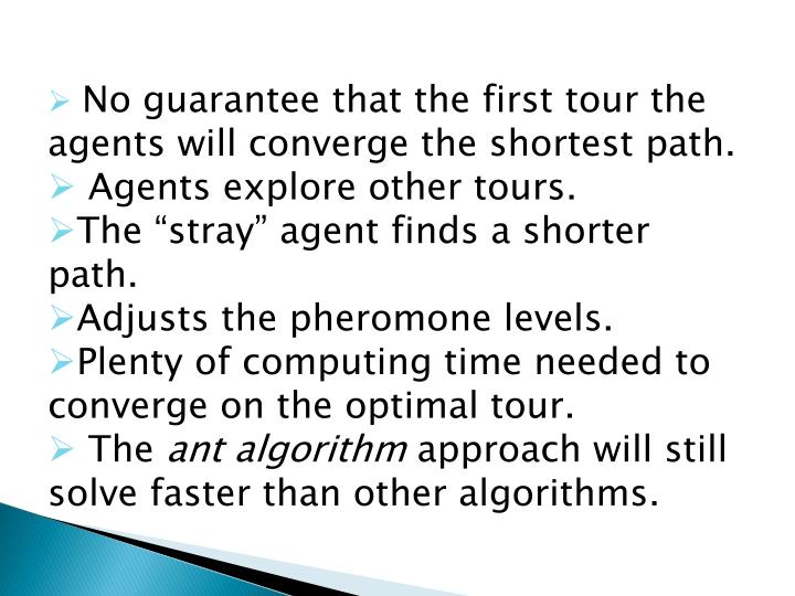 No guarantee that the first tour the agents will converge the shortest path.