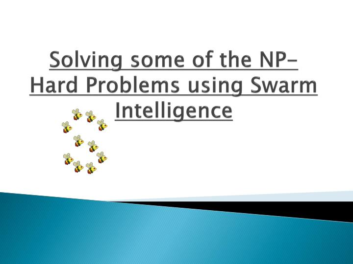 Solving some of the NP-Hard Problems using Swarm Intelligence