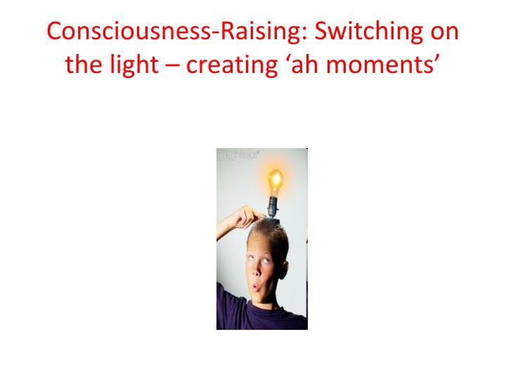 Consciousness-Raising: Switching on the light – creating 'ah moments'