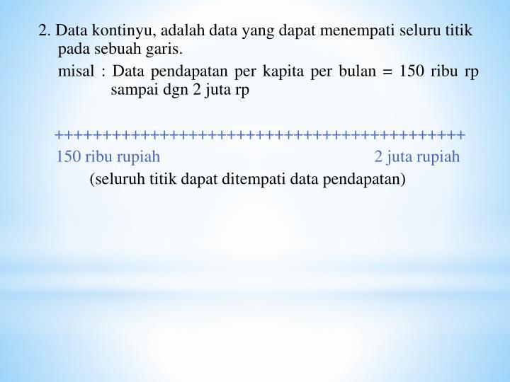 2. Data kontinyu, adalah data yang dapat menempati seluru titik pada sebuah garis.