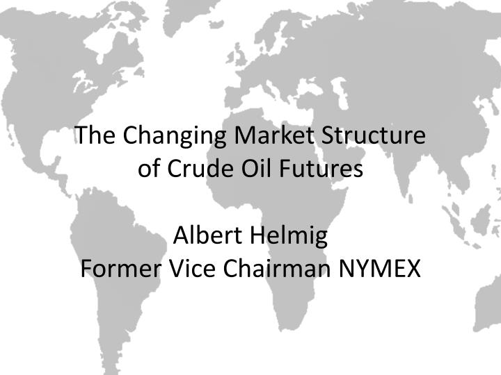 The changing market structure of crude oil futures albert helmig former vice chairman nymex