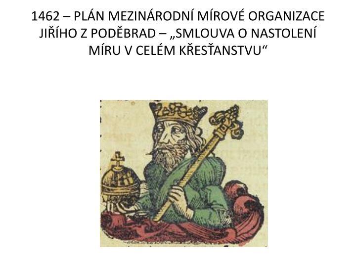 """1462 – PLÁN MEZINÁRODNÍ MÍROVÉ ORGANIZACE JIŘÍHO Z PODĚBRAD – """"SMLOUVA O NASTOLENÍ MÍRU V CELÉM KŘESŤANSTVU"""""""