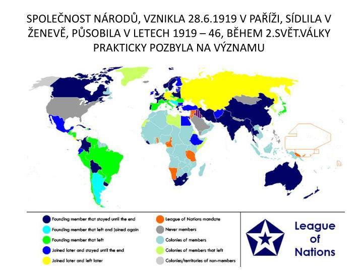 SPOLEČNOST NÁRODŮ, VZNIKLA 28.6.1919 V PAŘÍŽI, SÍDLILA V ŽENEVĚ, PŮSOBILA V LETECH 1919 – 46, BĚHEM 2.SVĚT.VÁLKY PRAKTICKY POZBYLA NA VÝZNAMU
