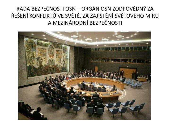 RADA BEZPEČNOSTI OSN – ORGÁN OSN ZODPOVĚDNÝ ZA ŘEŠENÍ KONFLIKTŮ VE SVĚTĚ, ZA ZAJIŠTĚNÍ SVĚTOVÉHO MÍRU A MEZINÁRODNÍ BEZPEČNOSTI