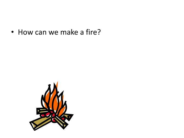 How can we make a fire?