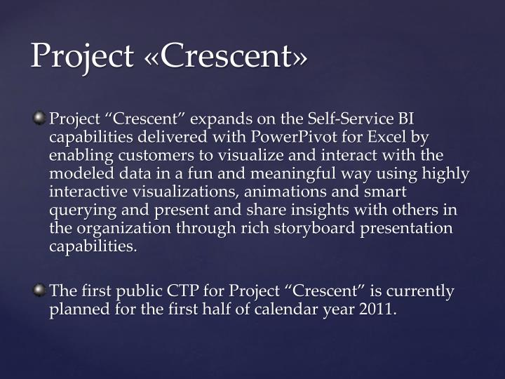 "Project ""Crescent"" expands on the Self-Service BI capabilities delivered with PowerPivot for Excel by enabling customers to visualize and interact with the modeled data in a fun and meaningful way using highly interactive visualizations, animations and smart querying and present and share insights with others in the organization through rich storyboard presentation capabilities."
