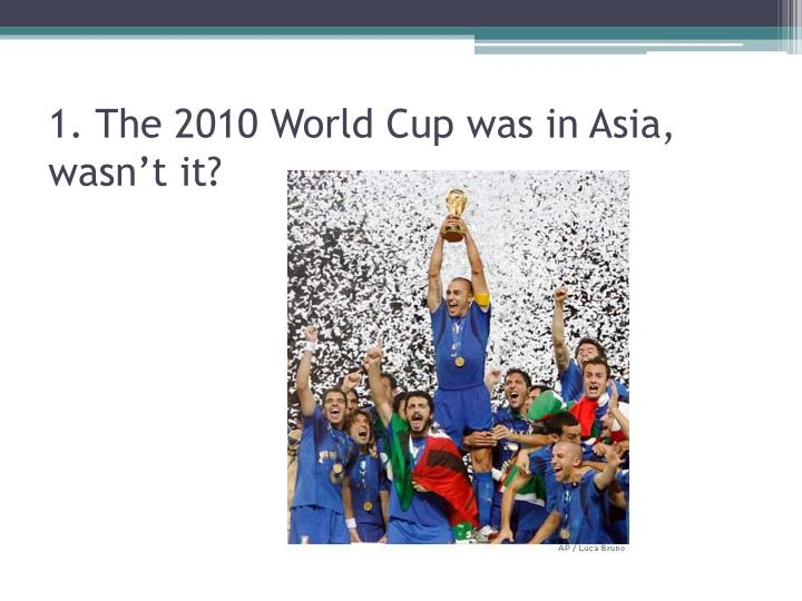 1. The 2010 World Cup was in Asia, wasn't it?