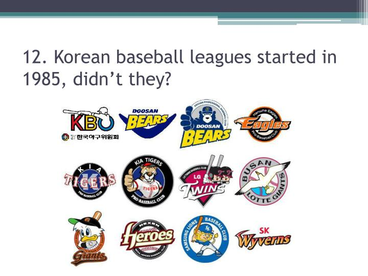 12. Korean baseball leagues started in 1985, didn't they?