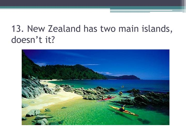 13. New Zealand has two main islands, doesn't it?