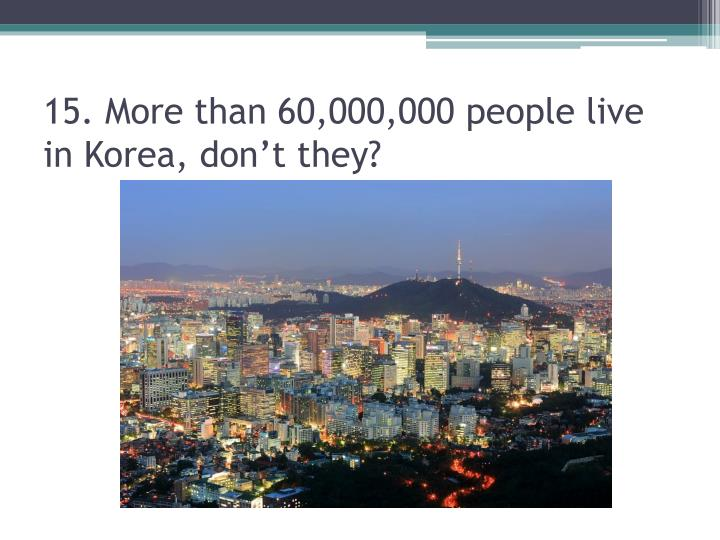 15. More than 60,000,000 people live in Korea, don't they?