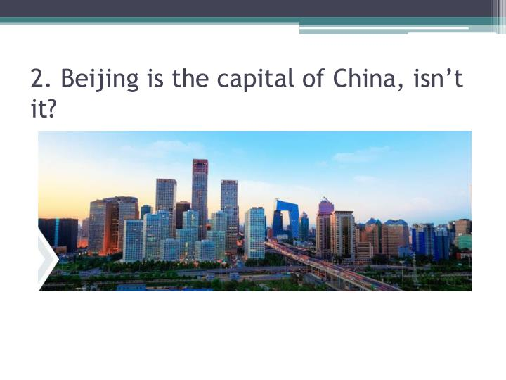 2. Beijing is the capital of China, isn't it?