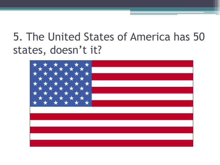 5. The United States of America has 50 states, doesn't it?