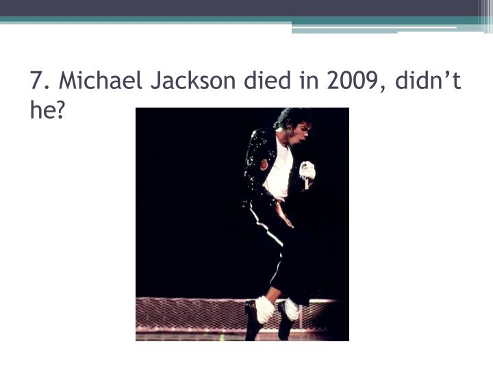 7. Michael Jackson died in 2009, didn't he?