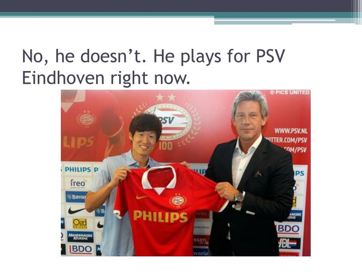 No, he doesn't. He plays for PSV Eindhoven right now.