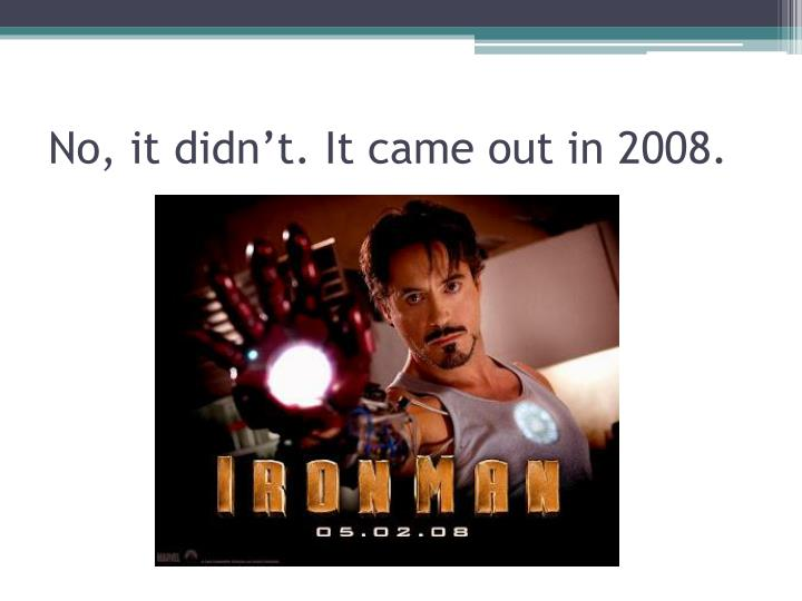 No, it didn't. It came out in 2008.