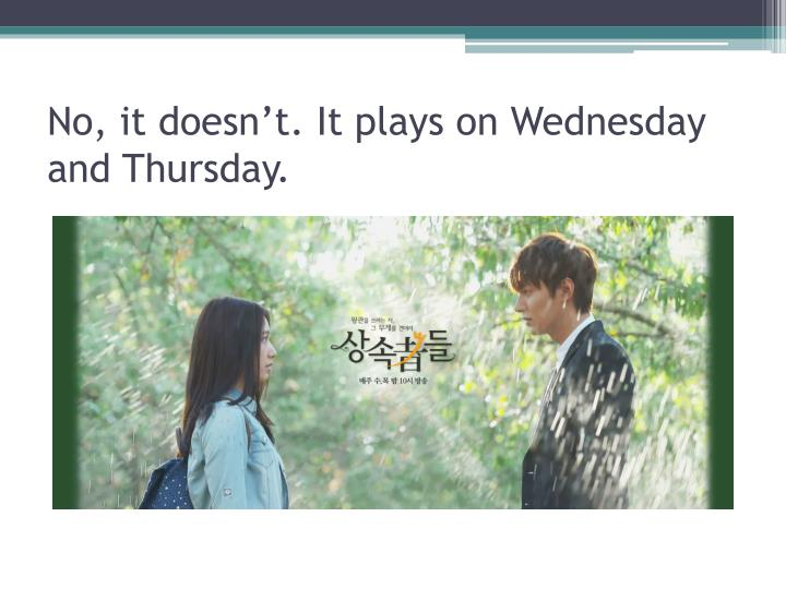 No, it doesn't. It plays on Wednesday and Thursday.