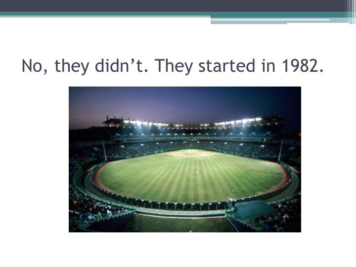 No, they didn't. They started in 1982.