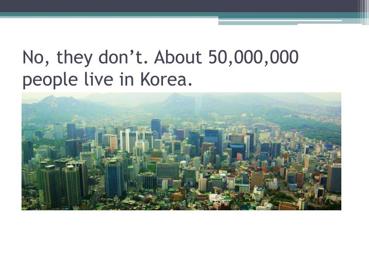 No, they don't. About 50,000,000 people live in Korea.