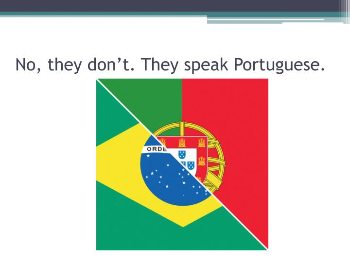 No, they don't. They speak Portuguese.