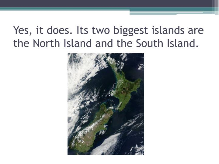 Yes, it does. Its two biggest islands are the North Island and the South Island.