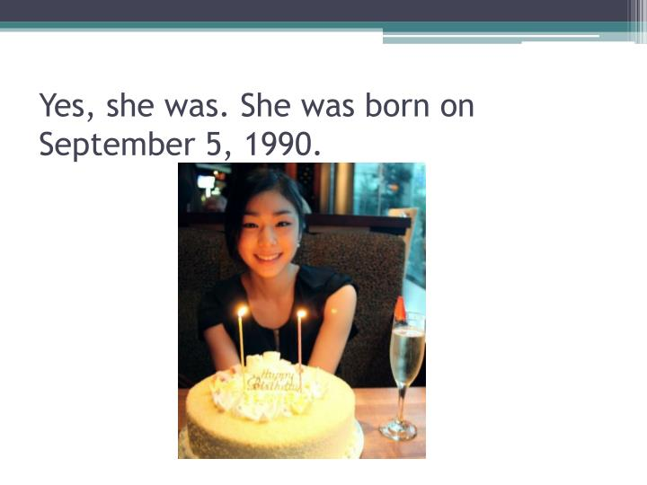 Yes, she was. She was born on September 5, 1990.