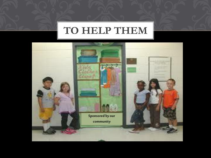 To help them