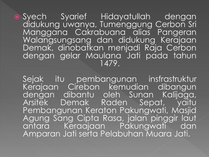 Syech Syarief Hidayatullah dengan didukung uwanya, Tumenggung Cerbon Sri Manggana Cakrabuana alias Pangeran Walangsungsang dan didukung Kerajaan Demak, dinobatkan menjadi Raja Cerbon dengan gelar Maulana Jati pada tahun 1479.