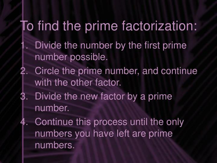 To find the prime factorization: