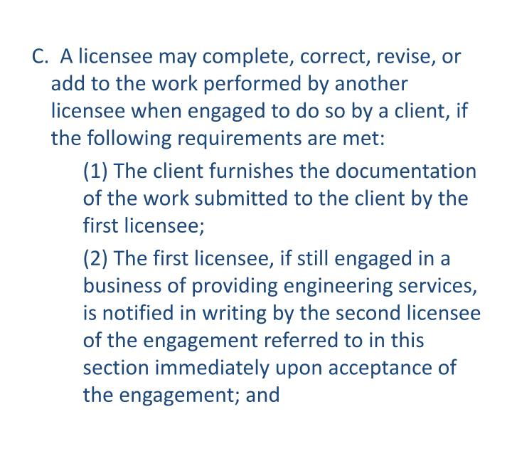 C.  A licensee may complete, correct, revise, or add to the work performed by another licensee when engaged to do so by a client, if the following requirements are met: