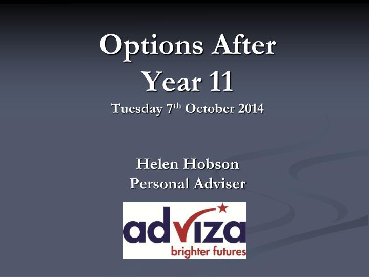 options after year 11 tuesday 7 th october 2014 helen hobson personal adviser n.