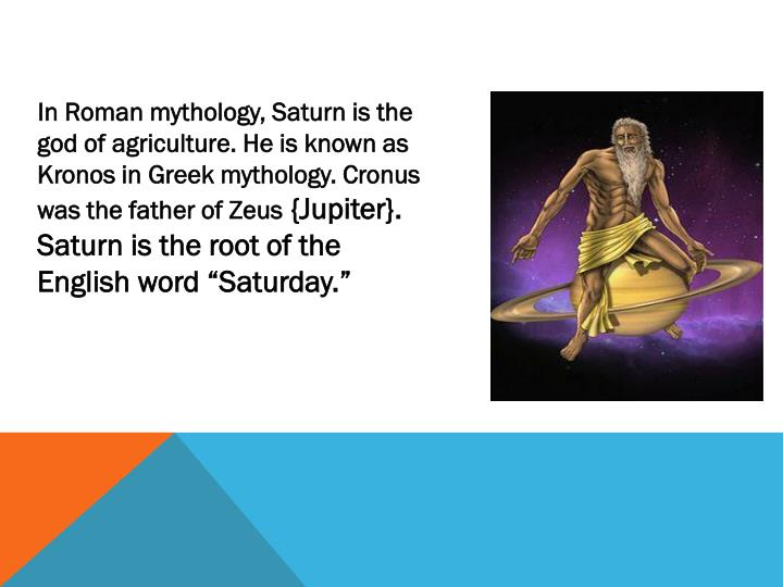 In Roman mythology, Saturn is the god of agriculture. He is known as Kronos in Greek mythology. Cron...