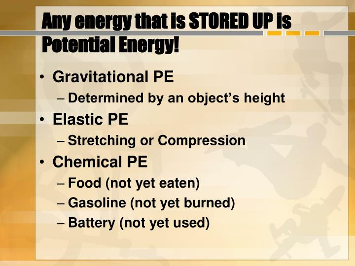 Any energy that is STORED UP is Potential Energy!