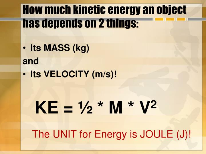 How much kinetic energy an object has depends on 2 things: